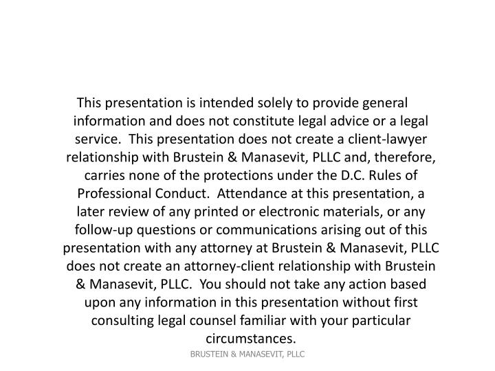 This presentation is intended solely to provide general information and does not constitute legal advice or a legal service. This presentation does not create a client-lawyer relationship with Brustein & Manasevit, PLLC and, therefore, carries none of the protections under the D.C. Rules of Professional Conduct. Attendance at this presentation, a later review of any printed or electronic materials, or any follow-up questions or communications arising out of this presentation with any attorney at Brustein & Manasevit, PLLC does not create an attorney-client relationship with Brustein & Manasevit, PLLC. You should not take any action based upon any information in this presentation without first consulting legal counsel familiar with your particular circumstances.