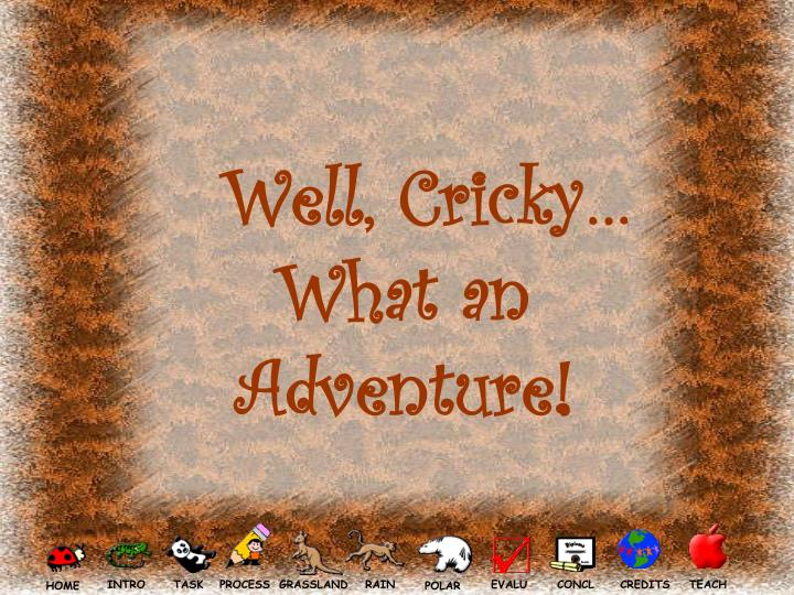 Well, Cricky… What an Adventure!