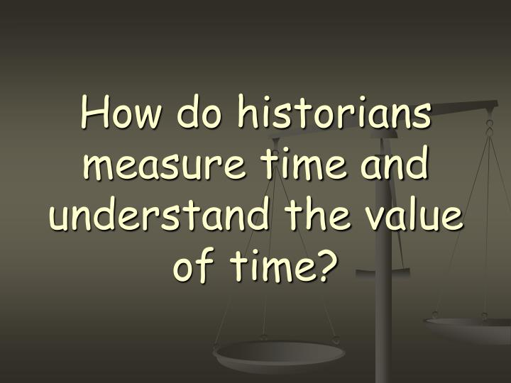 How do historians measure time and understand the value of time?