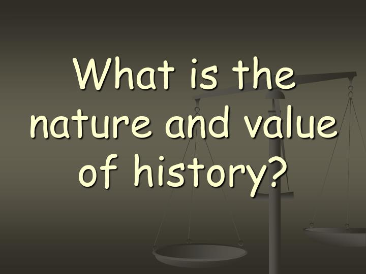 What is the nature and value of history?