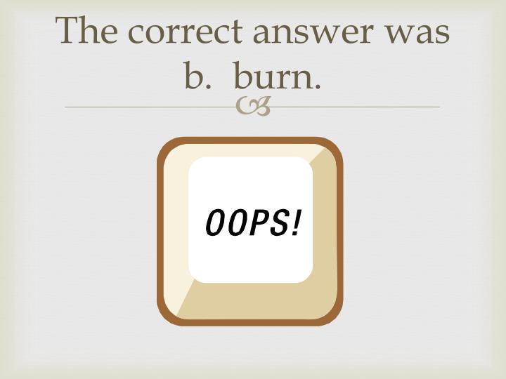 The correct answer was b.  burn.