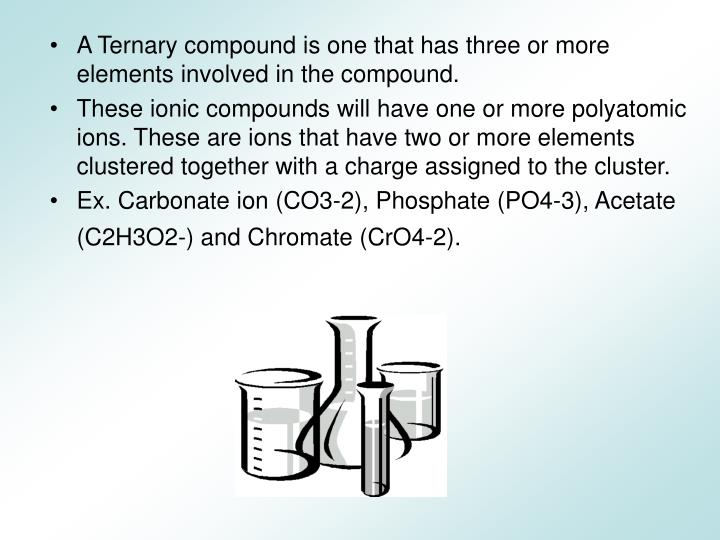 A Ternary compound is one that has three or more elements involved in the compound.