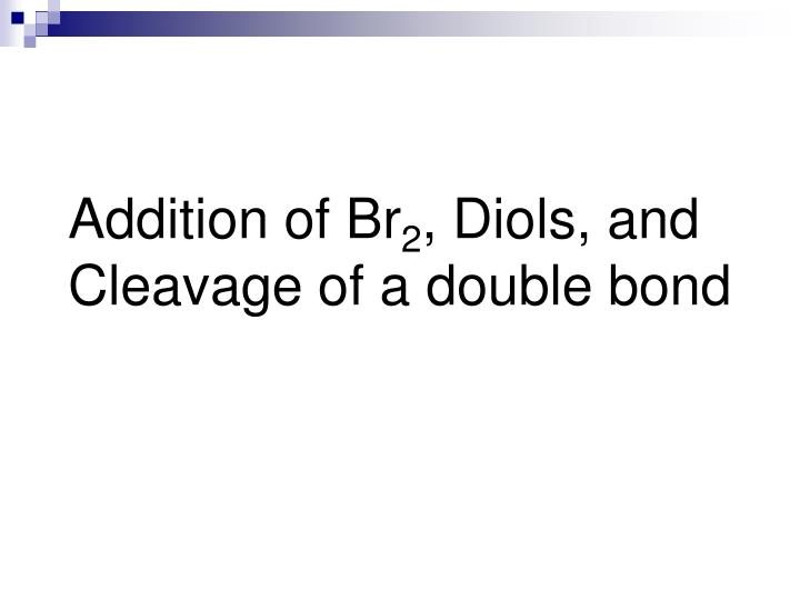 Addition of br 2 diols and cleavage of a double bond