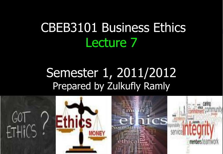 Cbeb3101 business ethics lecture 7 semester 1 2011 2012 prepared by zulkufly ramly