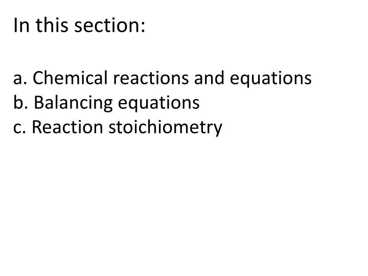 In this section a chemical reactions and equations b balancing equations c reaction stoichiometry