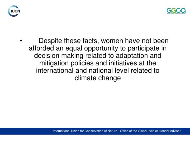 Despite these facts, women have not been afforded an equal opportunity to participate in decision making related to adaptation and mitigation policies and initiatives at the international and national level related to climate change