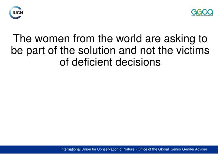 The women from the world are asking to be part of the solution and not the victims of deficient decisions