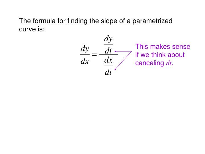 The formula for finding the slope of a parametrized curve is: