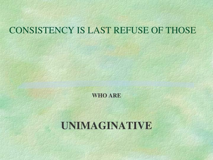 CONSISTENCY IS LAST REFUSE OF THOSE