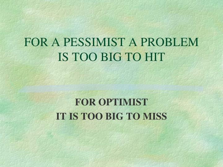 FOR A PESSIMIST A PROBLEM