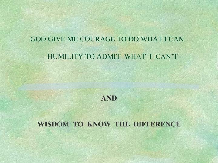 GOD GIVE ME COURAGE TO DO WHAT I CAN