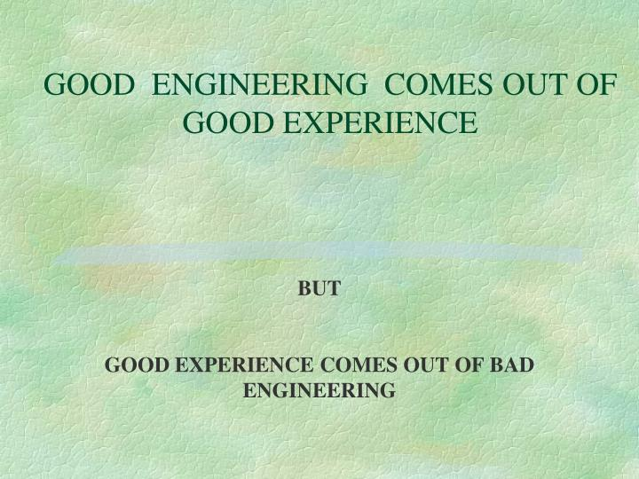 GOOD  ENGINEERING  COMES OUT OF  GOOD EXPERIENCE