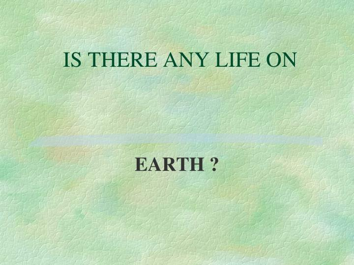 IS THERE ANY LIFE ON