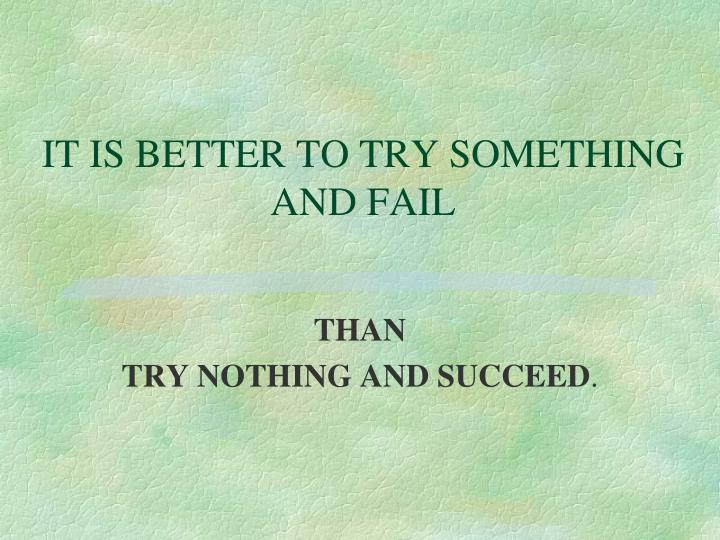 IT IS BETTER TO TRY SOMETHING