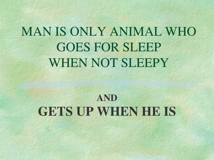 MAN IS ONLY ANIMAL WHO