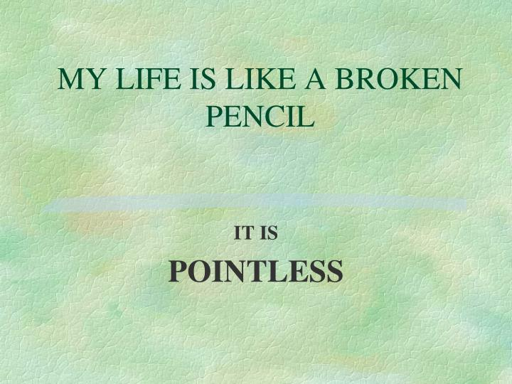MY LIFE IS LIKE A BROKEN PENCIL