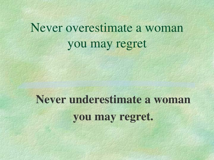 Never overestimate a woman you may regret
