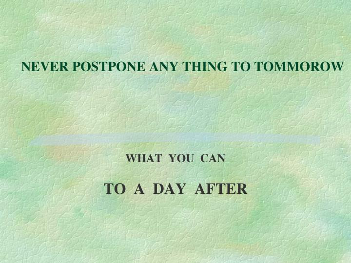 NEVER POSTPONE ANY THING TO TOMMOROW