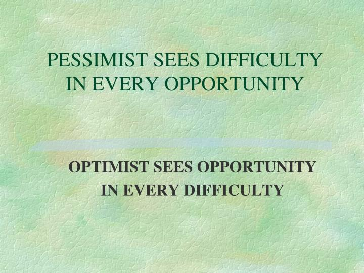 PESSIMIST SEES DIFFICULTY