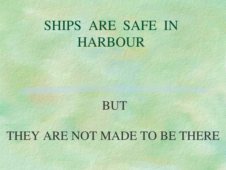 SHIPS  ARE  SAFE  IN HARBOUR