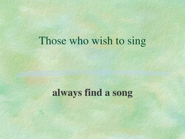 Those who wish to sing
