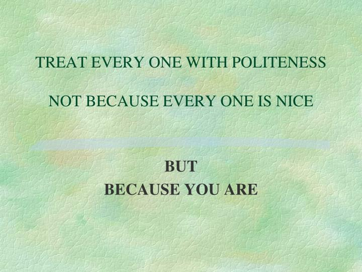TREAT EVERY ONE WITH POLITENESS