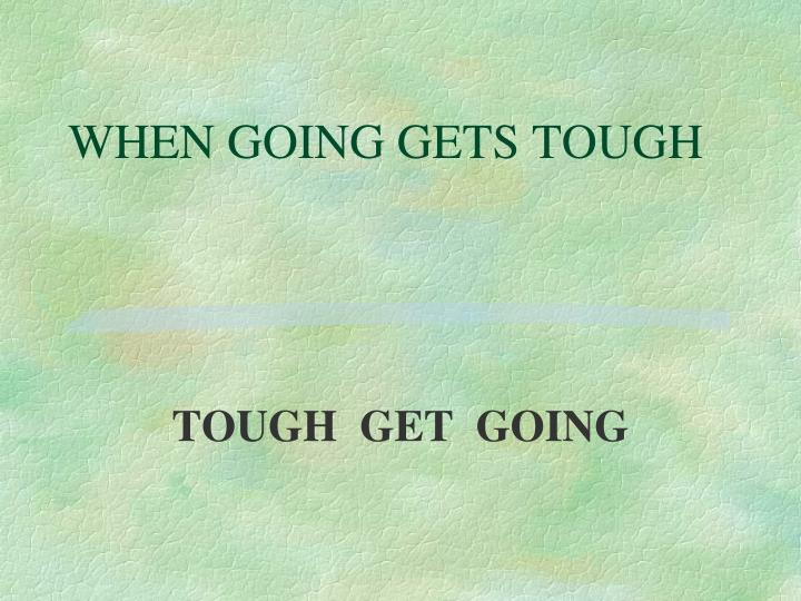 WHEN GOING GETS TOUGH
