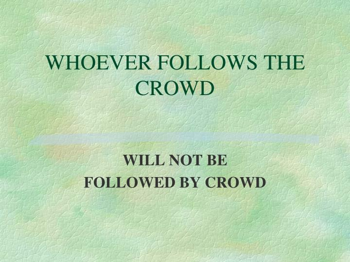 WHOEVER FOLLOWS THE