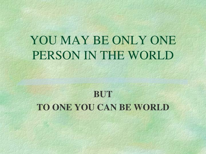 YOU MAY BE ONLY ONE