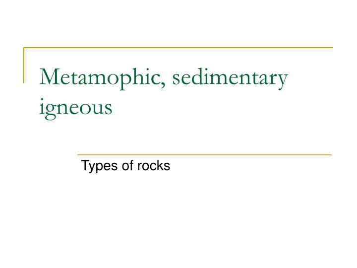 Metamophic, sedimentary igneous
