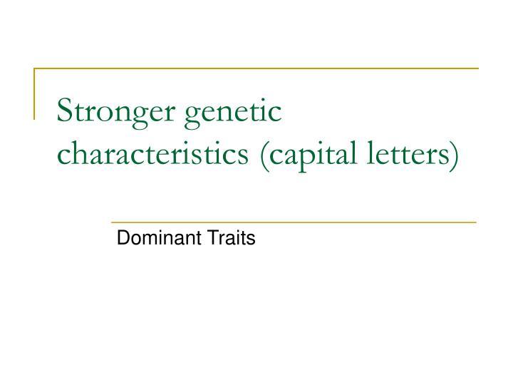 Stronger genetic characteristics (capital letters)