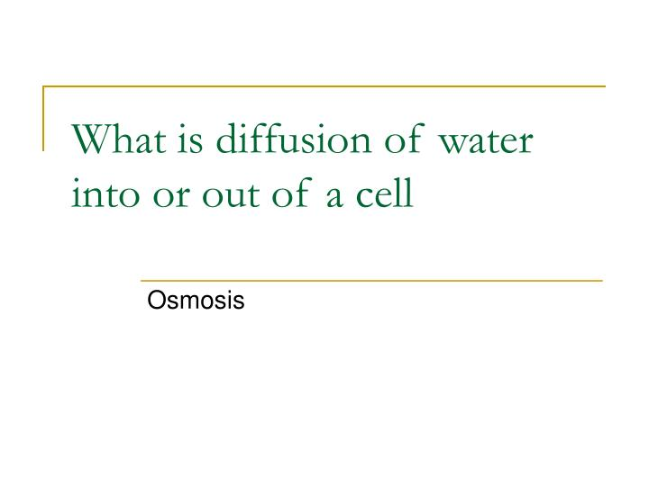 What is diffusion of water into or out of a cell