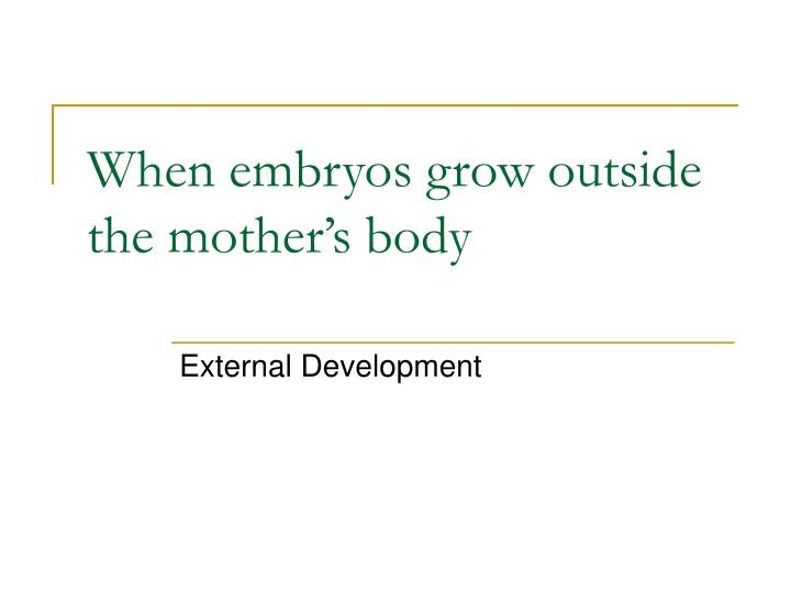 When embryos grow outside the mother's body