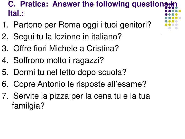C.  Pratica:  Answer the following questions in Ital.: