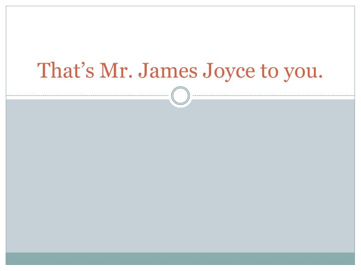 that s mr james joyce to you