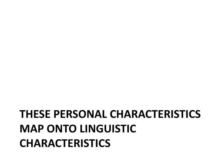 These personal characteristics map onto linguistic characteristics