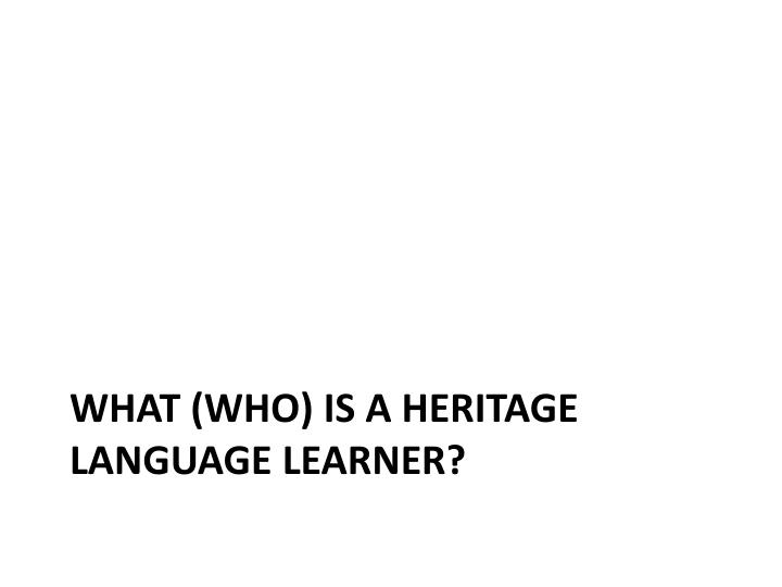 WHAT (WHO) IS A HERITAGE LANGUAGE LEARNER?