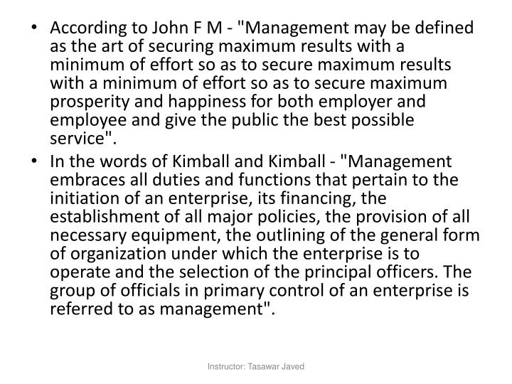 "According to John F M - ""Management may be defined as the art of securing maximum results with a minimum of effort so as to secure maximum results with a minimum of effort so as to secure maximum prosperity and happiness for both employer and employee and give the public the best possible service""."