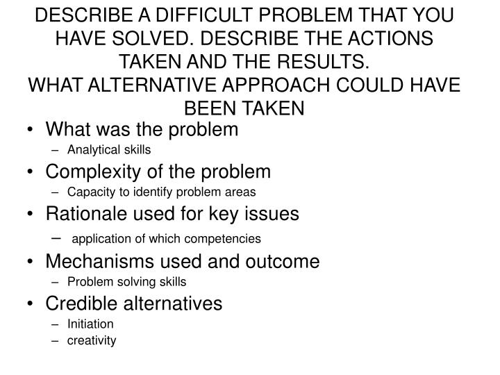 DESCRIBE A DIFFICULT PROBLEM THAT YOU HAVE SOLVED. DESCRIBE THE ACTIONS TAKEN AND THE RESULTS.
