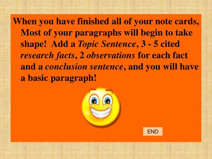 When you have finished all of your note cards, Most of your paragraphs will begin to take shape!  Add a
