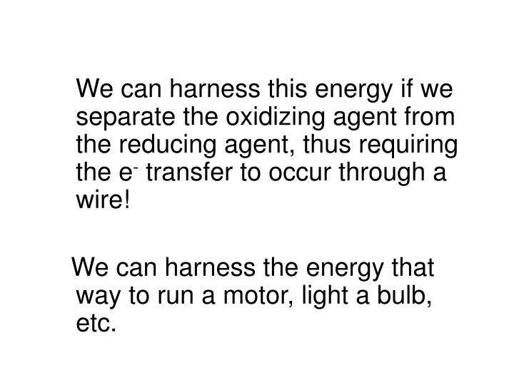 We can harness this energy if we separate the oxidizing agent from the reducing agent, thus requiring the e