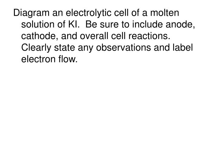 Diagram an electrolytic cell of a molten solution of KI.  Be sure to include anode, cathode, and overall cell reactions.  Clearly state any observations and label electron flow.