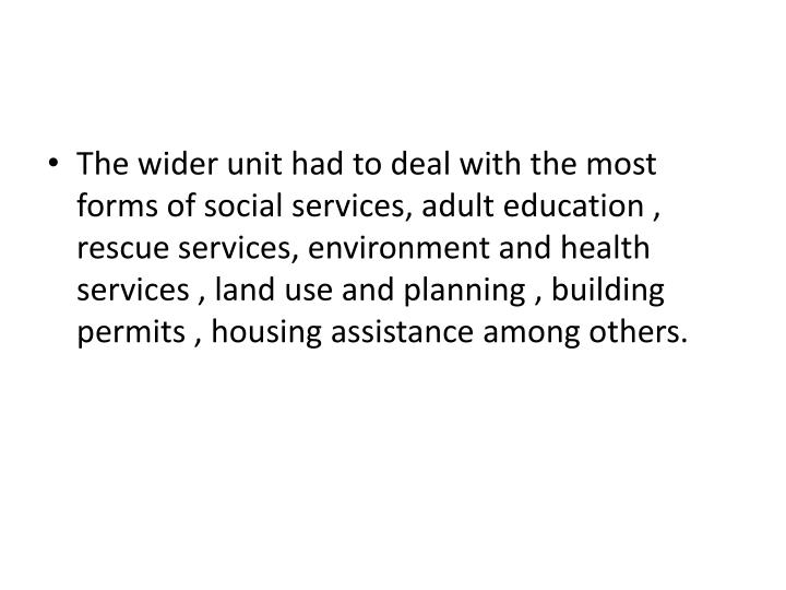 The wider unit had to deal with the most forms of social services, adult education , rescue services, environment and health services , land use and planning , building permits , housing assistance among others.
