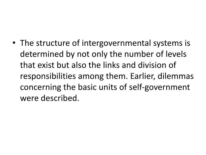 The structure of intergovernmental systems is determined by not only the number of levels that exist but also the links and division of responsibilities among them. Earlier, dilemmas concerning the basic units of self-government were described.