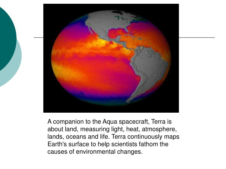 A companion to the Aqua spacecraft, Terra is about land, measuring light, heat, atmosphere, lands, oceans and life. Terra continuously maps Earth's surface to help scientists fathom the causes of environmental changes.