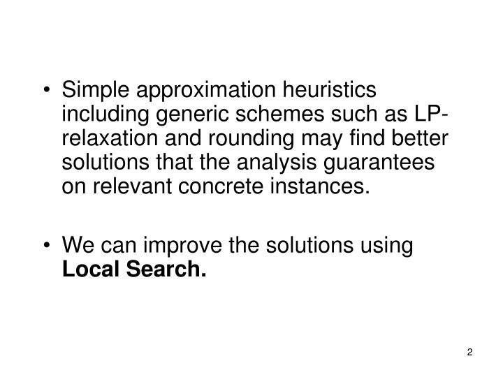 Simple approximation heuristics including generic schemes such as LP-relaxation and rounding may fin...