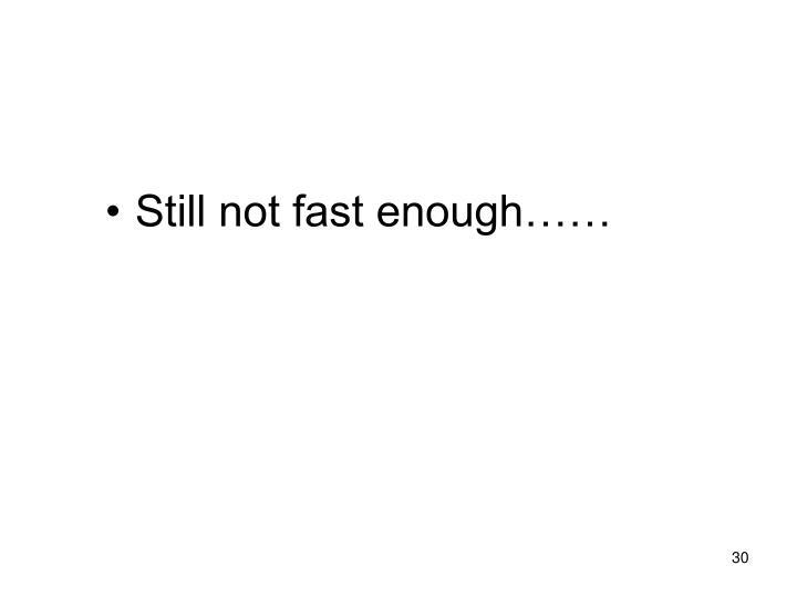 Still not fast enough……