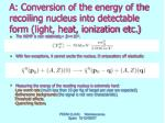 a conversion of the energy of the recoiling nucleus into detectable form light heat ionization etc