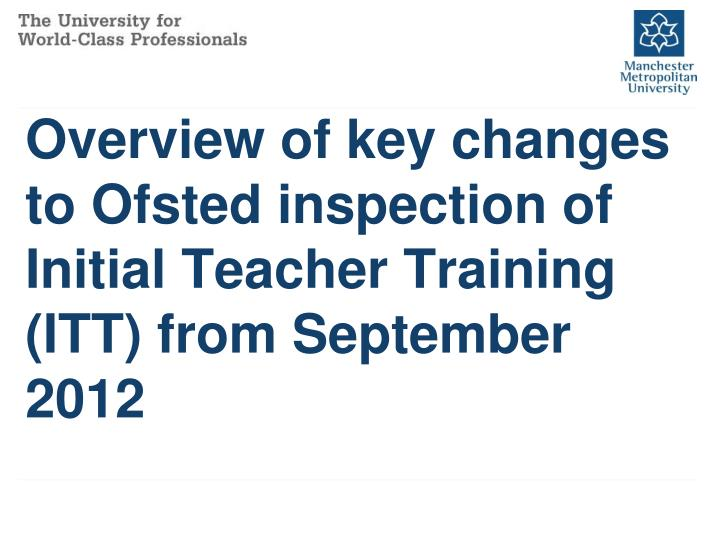 Overview of key changes to ofsted inspection of initial teacher training itt from september 2012
