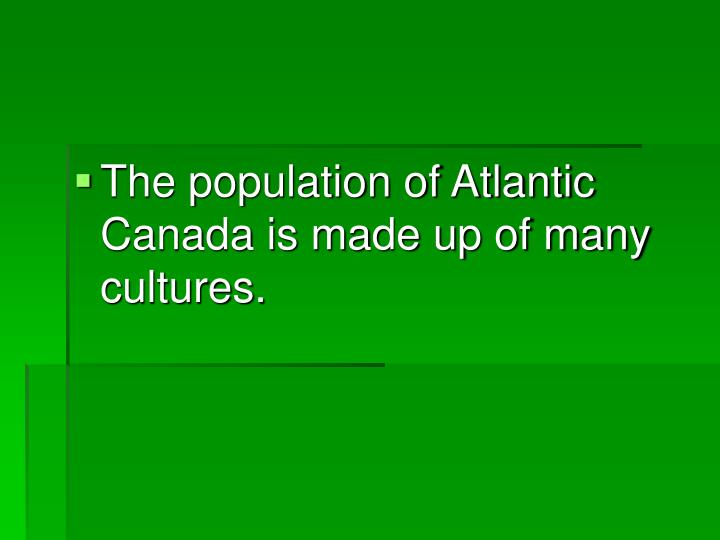 The population of Atlantic Canada is made up of many cultures.